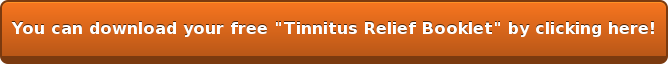 "You can download your free ""Tinnitus Relief Booklet"" by clicking here!"